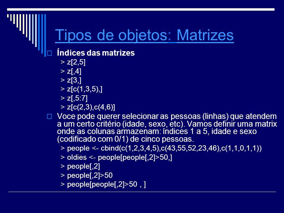 Tipos de objetosTipos de objetos: Matrizes Índices das matrizes > z[2,5] > z[,4] > z[3,] > z[c(1,3,5),] > z[,5:7] > z[c(2,3),c(4,6)] Voce pode querer selecionar as pessoas (linhas) que atendem a um certo critério (idade, sexo, etc).