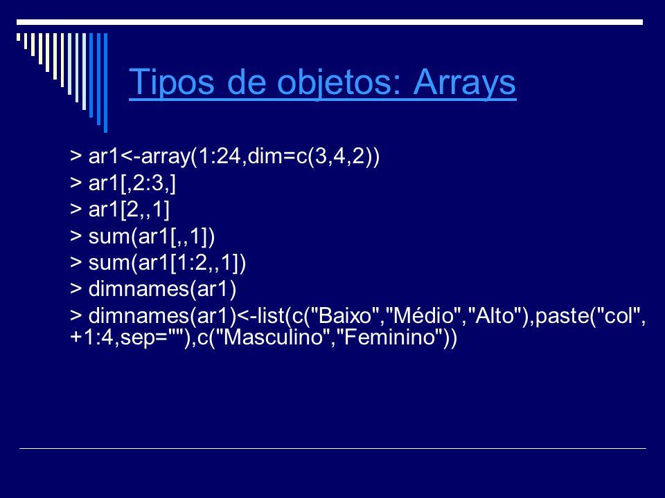 Tipos de objetosTipos de objetos: ArraysArrays > ar1<-array(1:24,dim=c(3,4,2)) > ar1[,2:3,] > ar1[2,,1] > sum(ar1[,,1]) > sum(ar1[1:2,,1]) > dimnames(ar1) > dimnames(ar1)<-list(c( Baixo , Médio , Alto ),paste( col , +1:4,sep= ),c( Masculino , Feminino ))