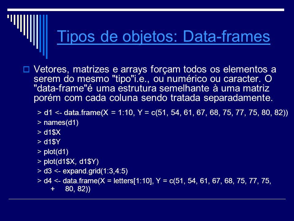 Tipos de objetosTipos de objetos: Data-framesData-frames Vetores, matrizes e arrays forçam todos os elementos a serem do mesmo tipo i.e., ou numérico ou caracter.