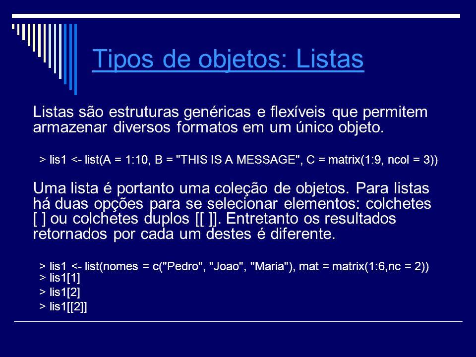 Tipos de objetosTipos de objetos: Listas Listas Listas são estruturas genéricas e exíveis que permitem armazenar diversos formatos em um único objeto.