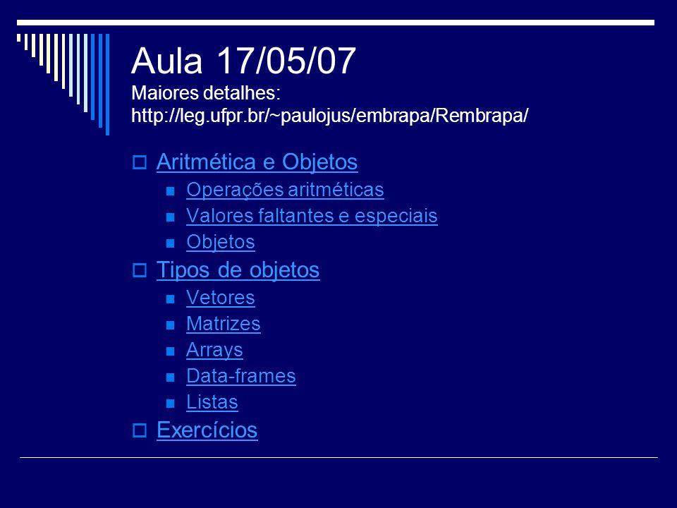 Aula 17/05/07 Maiores detalhes: http://leg.ufpr.br/~paulojus/embrapa/Rembrapa/ Aritmética e Objetos Operações aritméticas Valores faltantes e especiais Objetos Tipos de objetos Vetores Matrizes Arrays Data-frames Listas Exercícios