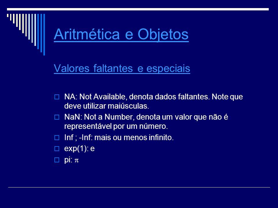 Aritmética e Objetos Valores faltantes e especiais NA: Not Available, denota dados faltantes.
