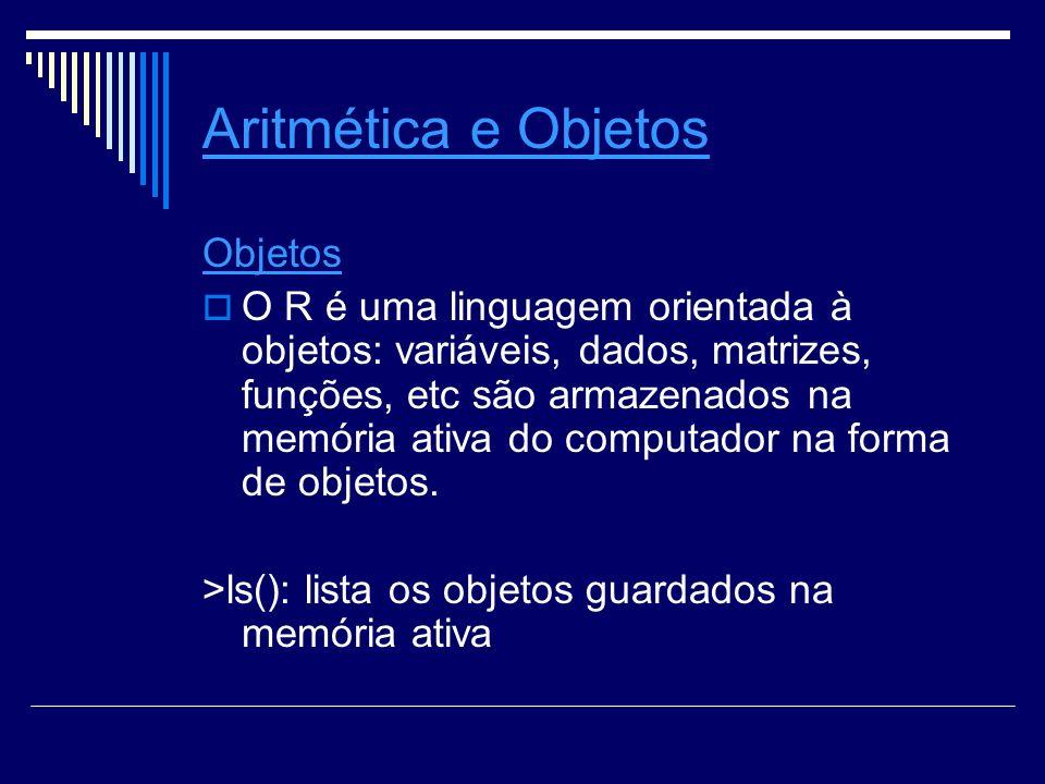 Aritmética e Objetos Objetos O R é uma linguagem orientada à objetos: variáveis, dados, matrizes, funções, etc são armazenados na memória ativa do computador na forma de objetos.
