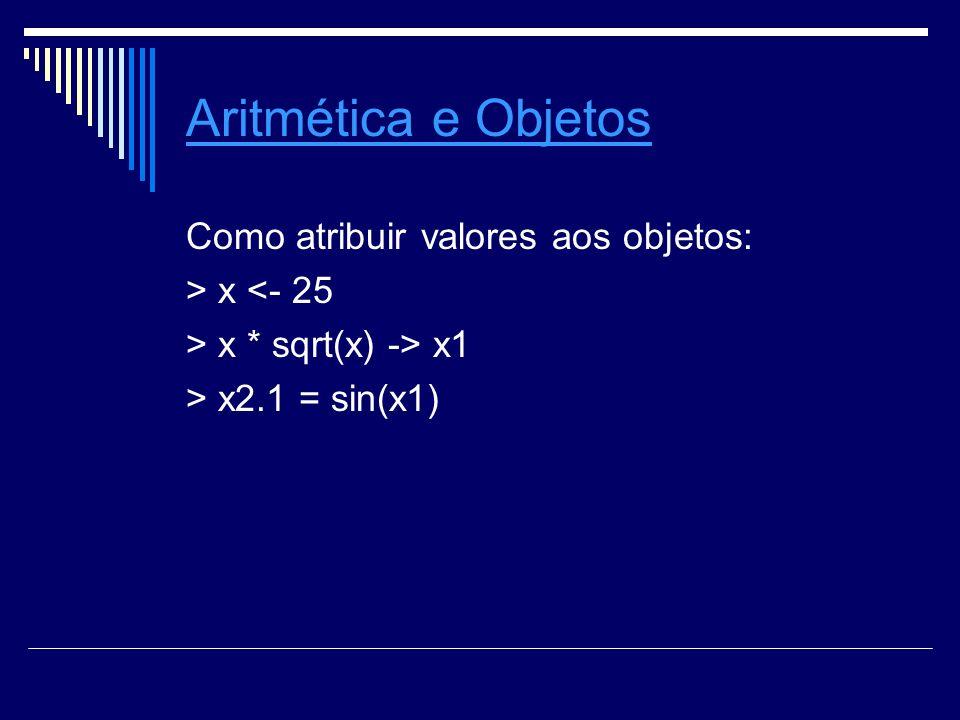 Aritmética e Objetos Como atribuir valores aos objetos: > x <- 25 > x * sqrt(x) -> x1 > x2.1 = sin(x1)