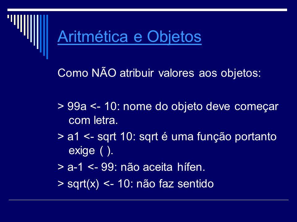 Aritmética e Objetos Como NÃO atribuir valores aos objetos: > 99a <- 10: nome do objeto deve começar com letra.