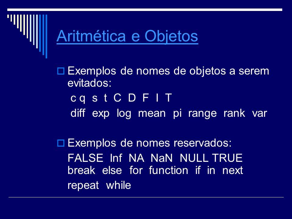 Aritmética e Objetos Exemplos de nomes de objetos a serem evitados: c q s t C D F I T diff exp log mean pi range rank var Exemplos de nomes reservados