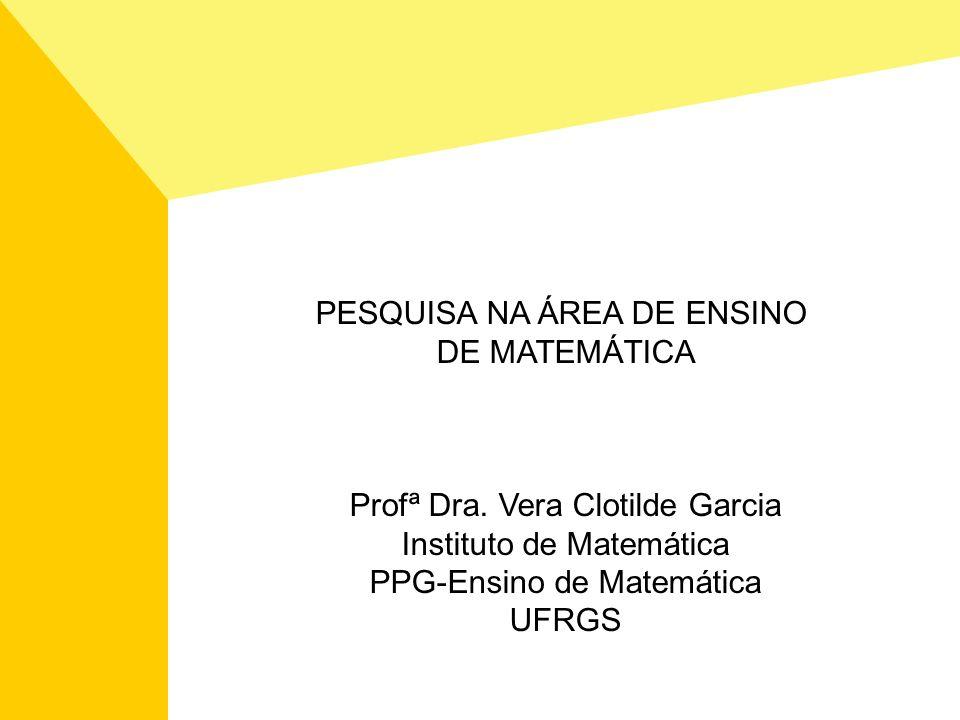 PESQUISA NA ÁREA DE ENSINO DE MATEMÁTICA Profª Dra. Vera Clotilde Garcia Instituto de Matemática PPG-Ensino de Matemática UFRGS