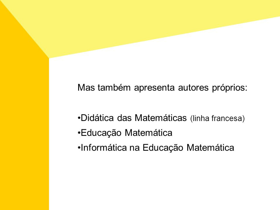 Mas também apresenta autores próprios: Didática das Matemáticas (linha francesa) Educação Matemática Informática na Educação Matemática