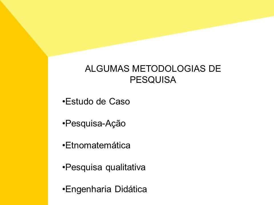 ALGUMAS METODOLOGIAS DE PESQUISA Estudo de Caso Pesquisa-Ação Etnomatemática Pesquisa qualitativa Engenharia Didática