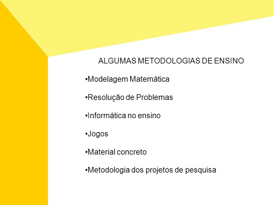 ALGUMAS METODOLOGIAS DE ENSINO Modelagem Matemática Resolução de Problemas Informática no ensino Jogos Material concreto Metodologia dos projetos de p
