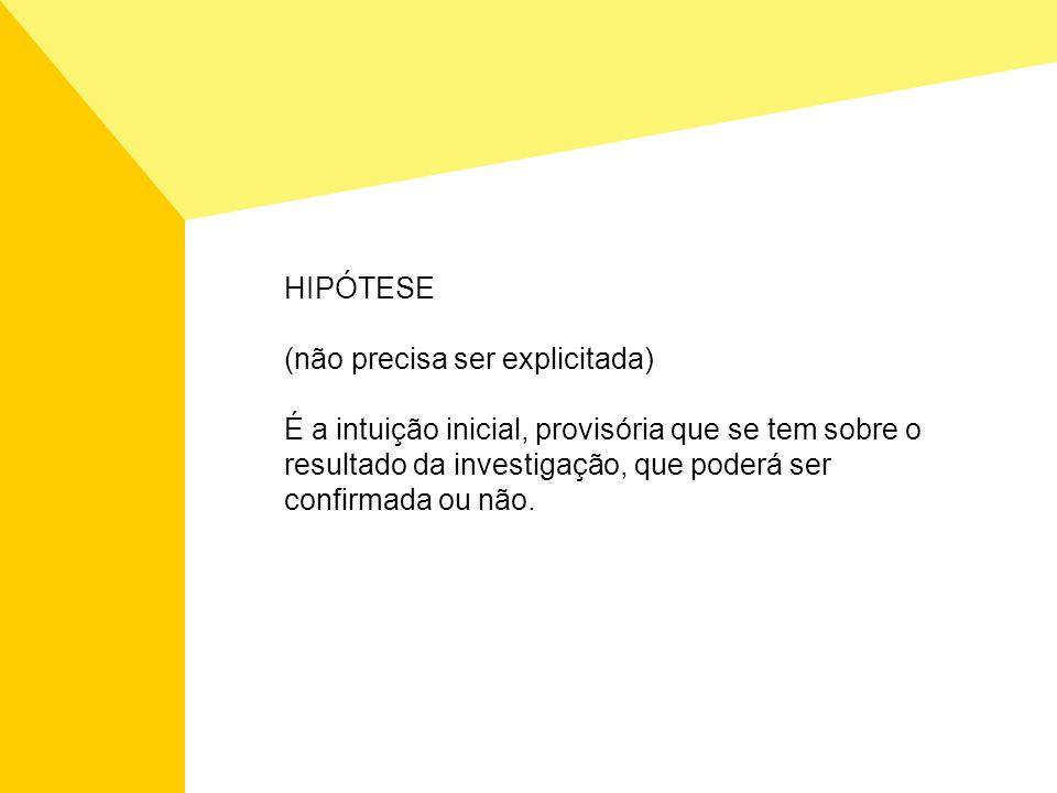 HIPÓTESE (não precisa ser explicitada) É a intuição inicial, provisória que se tem sobre o resultado da investigação, que poderá ser confirmada ou não