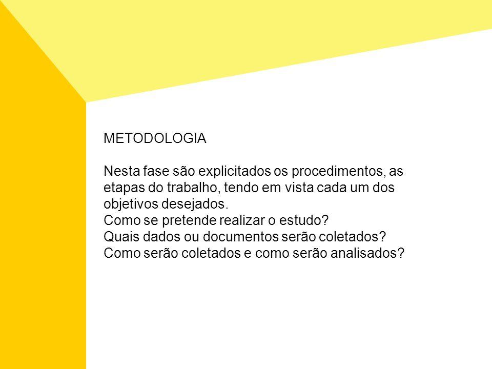 METODOLOGIA Nesta fase são explicitados os procedimentos, as etapas do trabalho, tendo em vista cada um dos objetivos desejados. Como se pretende real