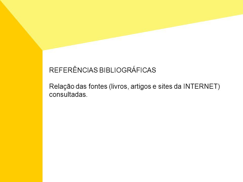 REFERÊNCIAS BIBLIOGRÁFICAS Relação das fontes (livros, artigos e sites da INTERNET) consultadas.