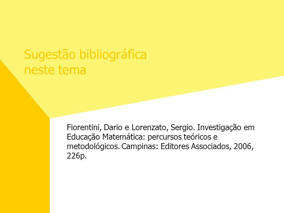 Sugestão bibliográfica neste tema Fiorentini, Dario e Lorenzato, Sergio. Investigação em Educação Matemática: percursos teóricos e metodológicos. Camp