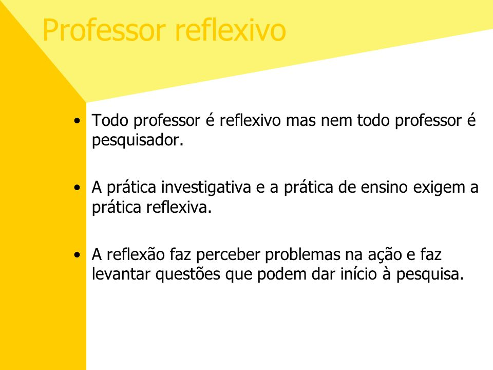 Professor reflexivo Todo professor é reflexivo mas nem todo professor é pesquisador. A prática investigativa e a prática de ensino exigem a prática re