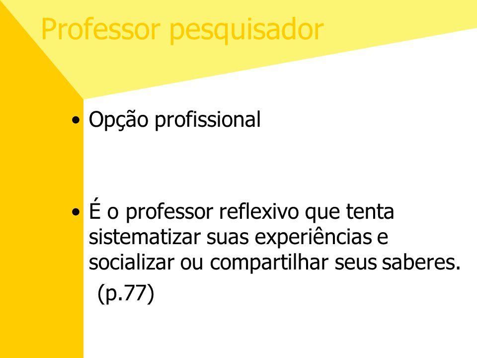 Professor pesquisador Opção profissional É o professor reflexivo que tenta sistematizar suas experiências e socializar ou compartilhar seus saberes. (
