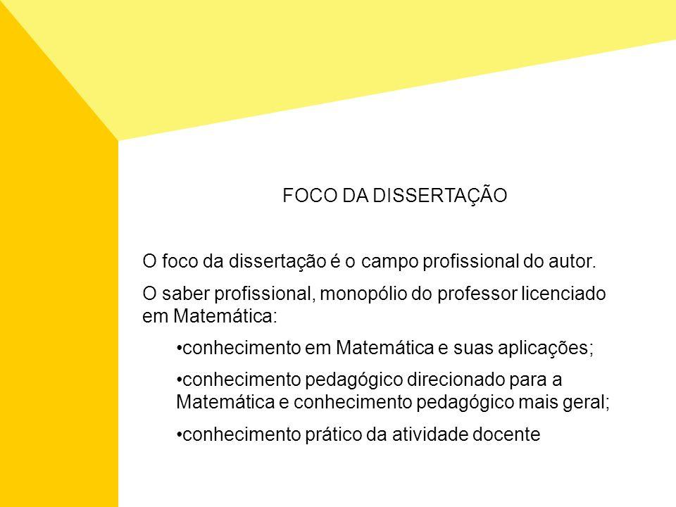O foco da dissertação é o campo profissional do autor. O saber profissional, monopólio do professor licenciado em Matemática: conhecimento em Matemáti