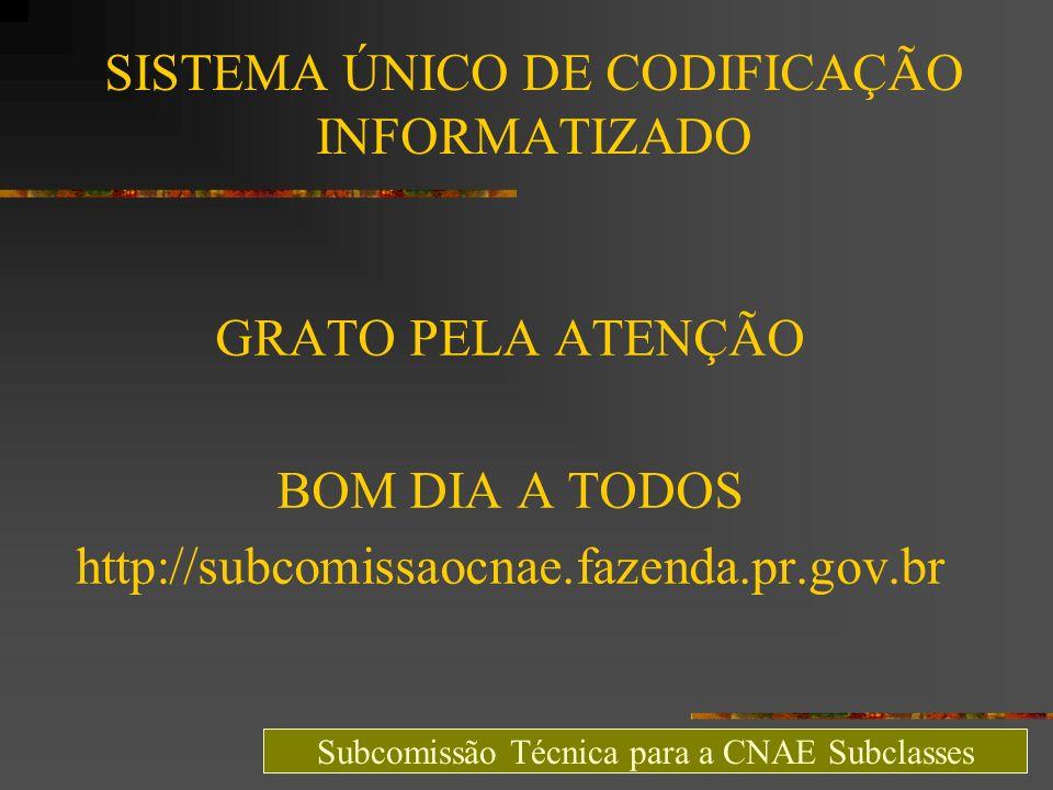 SISTEMA ÚNICO DE CODIFICAÇÃO INFORMATIZADO GRATO PELA ATENÇÃO BOM DIA A TODOS http://subcomissaocnae.fazenda.pr.gov.br Subcomissão Técnica para a CNAE