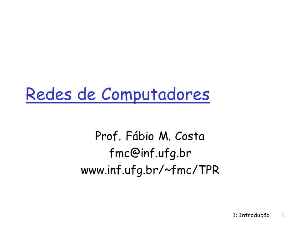 1: Introdução1 Redes de Computadores Prof. Fábio M. Costa fmc@inf.ufg.br www.inf.ufg.br/~fmc/TPR