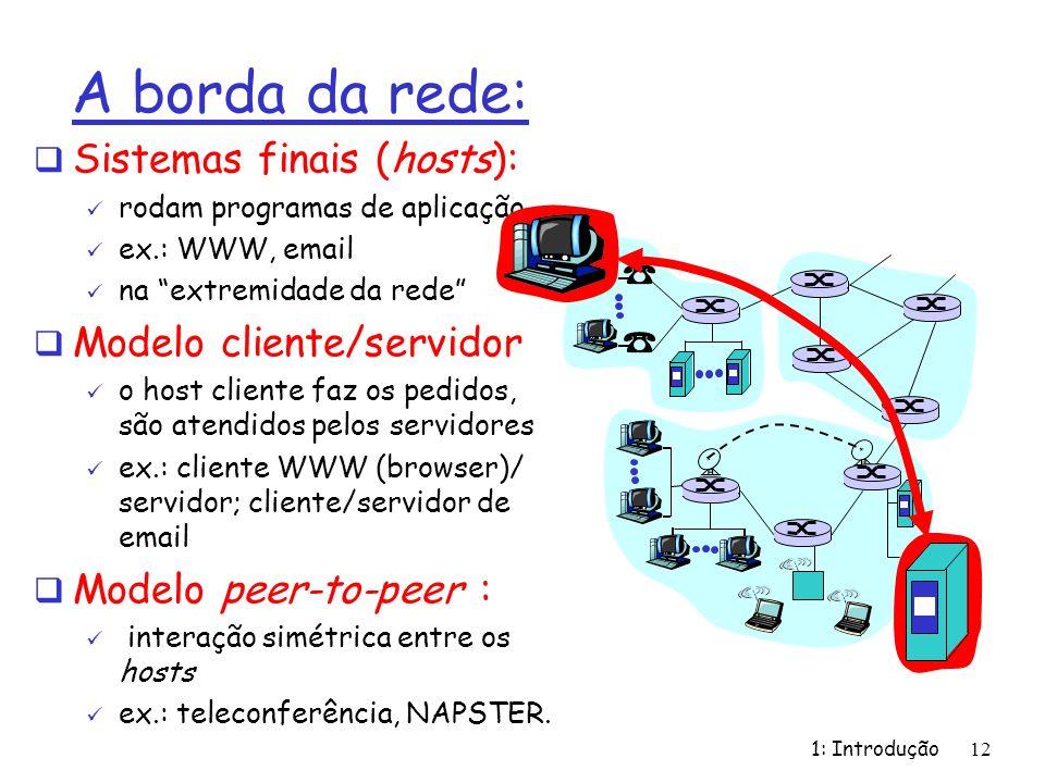 1: Introdução12 A borda da rede: Sistemas finais (hosts): rodam programas de aplicação ex.: WWW, email na extremidade da rede Modelo cliente/servidor