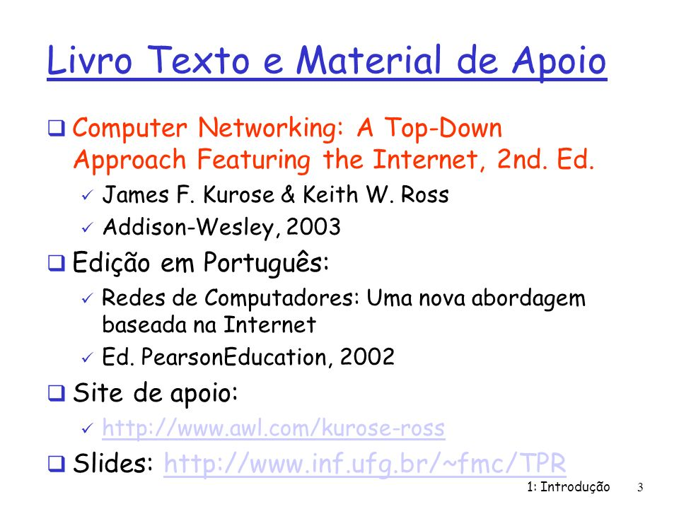1: Introdução34 Redes de Datagrama: Exemplo de Tabela de Rotas fmc@zeus:~> netstat -r Kernel IP routing table Destination Gateway Genmask Flags MSS Window irtt Iface 200.137.197.128 apollo.inf.ufg.