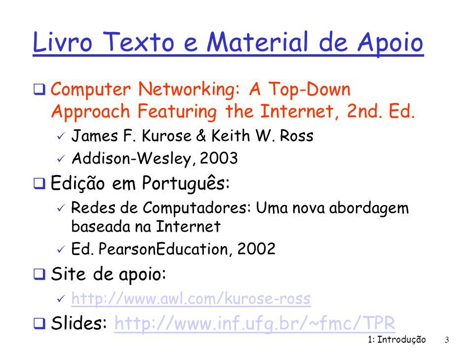 1: Introdução3 Livro Texto e Material de Apoio Computer Networking: A Top-Down Approach Featuring the Internet, 2nd. Ed. James F. Kurose & Keith W. Ro