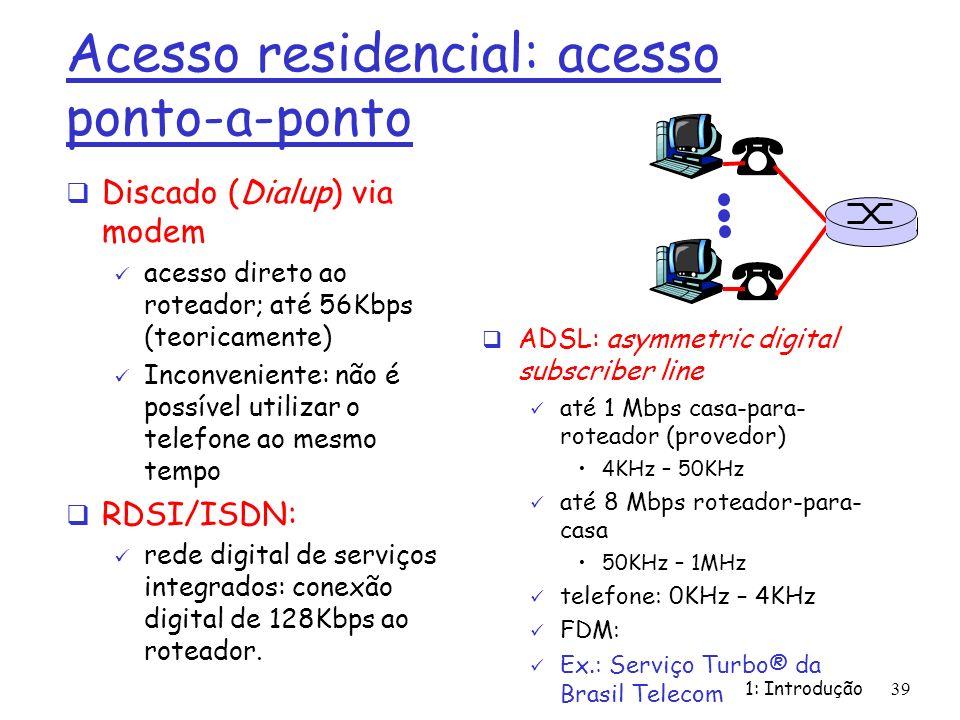 1: Introdução39 Acesso residencial: acesso ponto-a-ponto Discado (Dialup) via modem acesso direto ao roteador; até 56Kbps (teoricamente) Inconveniente