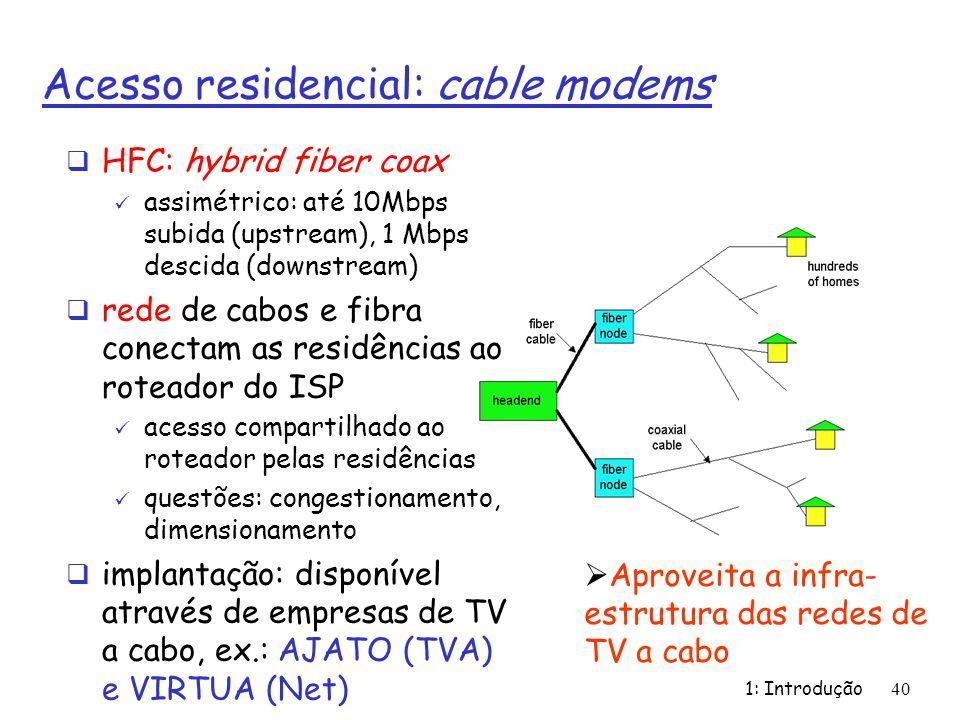1: Introdução40 Acesso residencial: cable modems HFC: hybrid fiber coax assimétrico: até 10Mbps subida (upstream), 1 Mbps descida (downstream) rede de