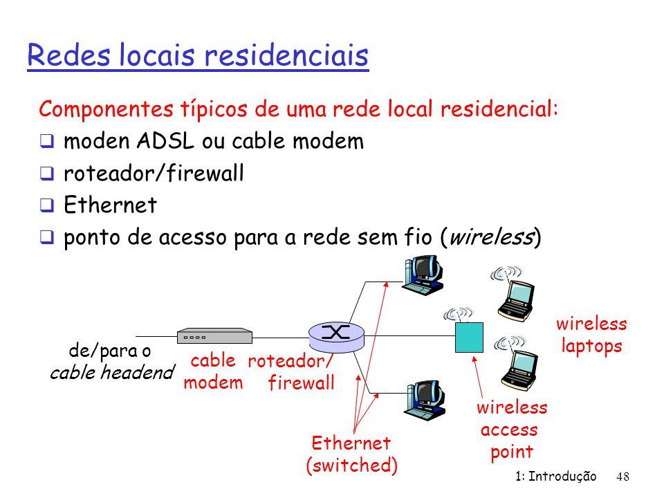 1: Introdução48 Redes locais residenciais Componentes típicos de uma rede local residencial: moden ADSL ou cable modem roteador/firewall Ethernet pont