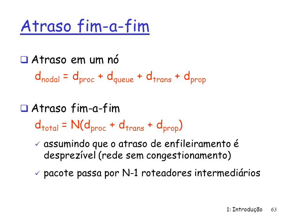 1: Introdução63 Atraso fim-a-fim Atraso em um nó d nodal = d proc + d queue + d trans + d prop Atraso fim-a-fim d total = N(d proc + d trans + d prop