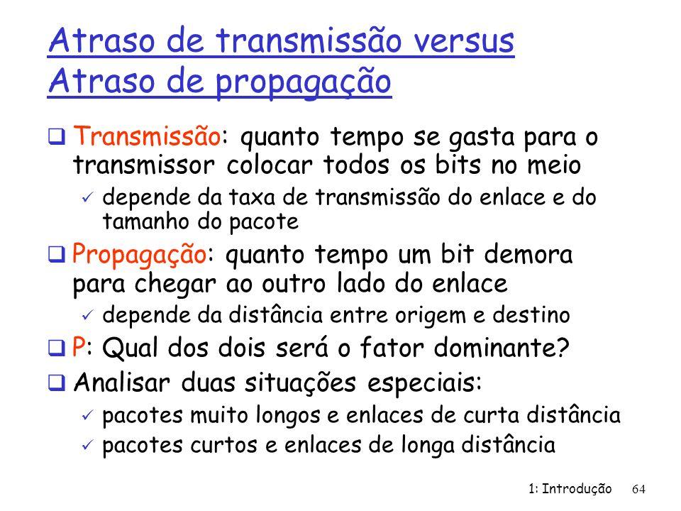 1: Introdução64 Atraso de transmissão versus Atraso de propagação Transmissão: quanto tempo se gasta para o transmissor colocar todos os bits no meio
