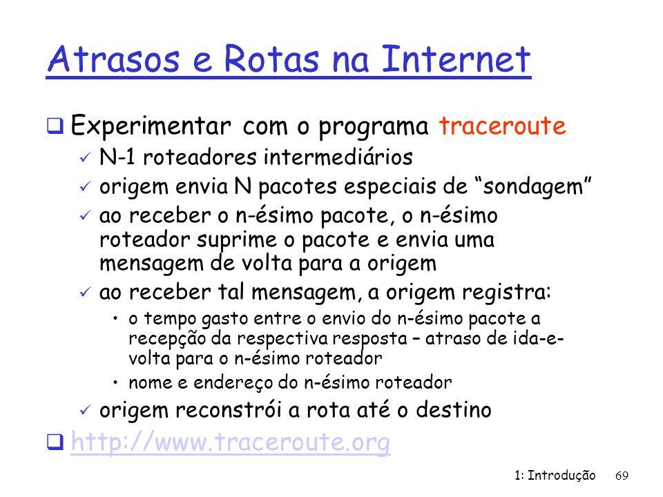 1: Introdução69 Atrasos e Rotas na Internet Experimentar com o programa traceroute N-1 roteadores intermediários origem envia N pacotes especiais de s