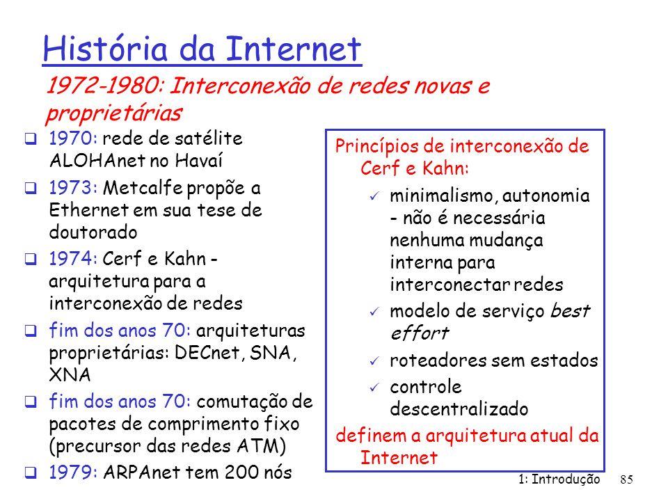 1: Introdução85 História da Internet 1970: rede de satélite ALOHAnet no Havaí 1973: Metcalfe propõe a Ethernet em sua tese de doutorado 1974: Cerf e K