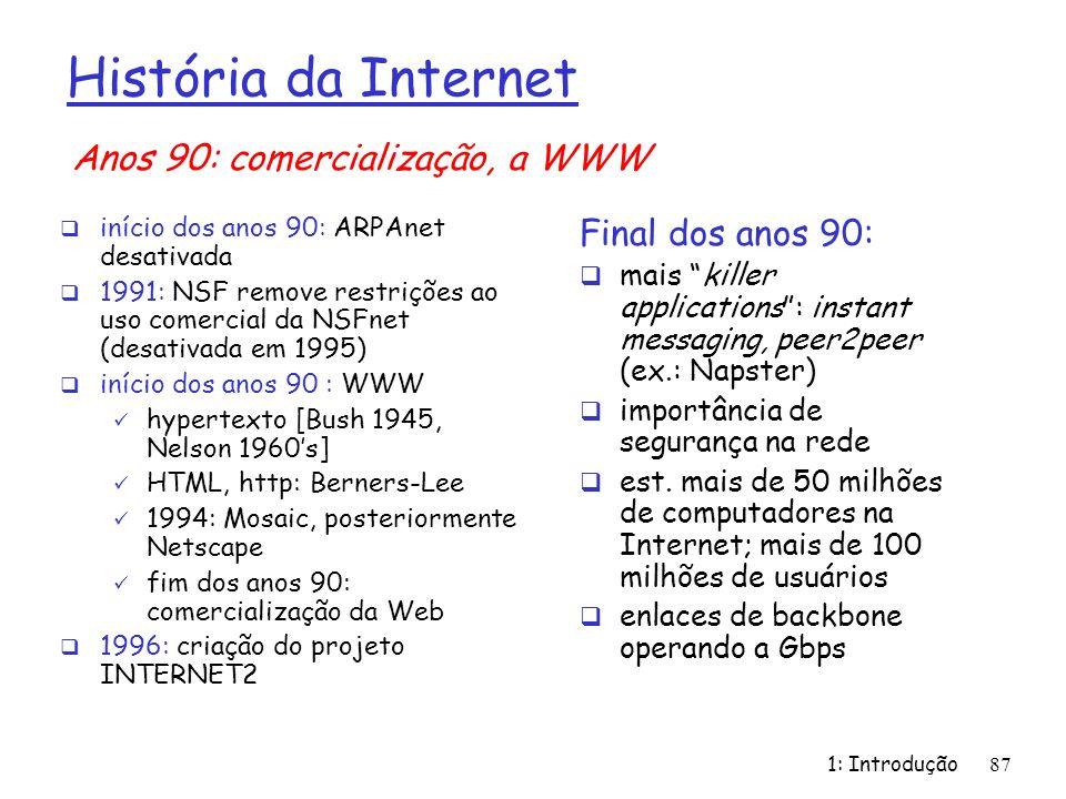 1: Introdução87 História da Internet início dos anos 90: ARPAnet desativada 1991: NSF remove restrições ao uso comercial da NSFnet (desativada em 1995