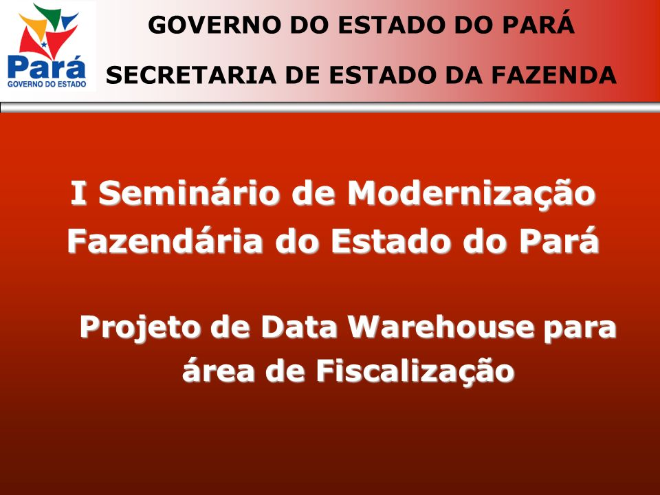 I Seminário de Modernização Fazendária do Estado do Pará GOVERNO DO ESTADO DO PARÁ SECRETARIA DE ESTADO DA FAZENDA Projeto de Data Warehouse para área