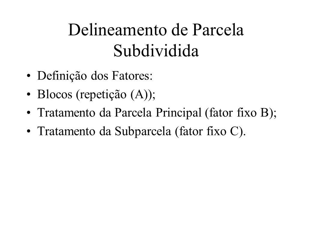Delineamento de Parcela Subdividida Definição dos Fatores: Blocos (repetição (A)); Tratamento da Parcela Principal (fator fixo B); Tratamento da Subpa