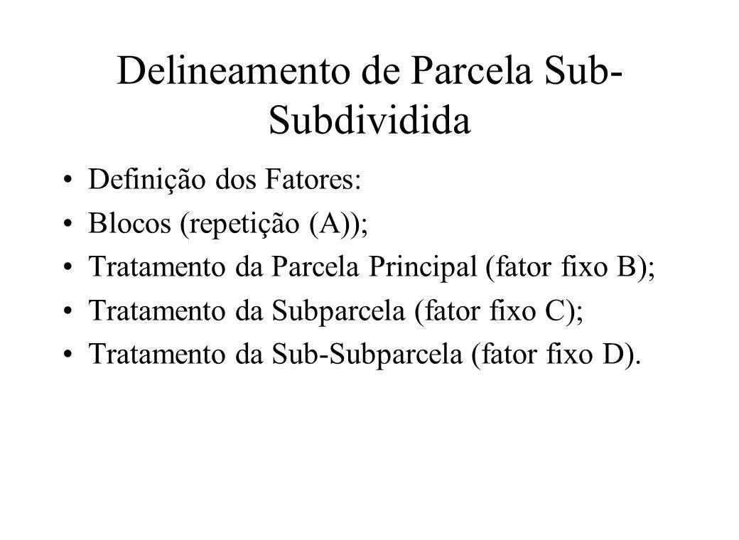 Delineamento de Parcela Sub- Subdividida Definição dos Fatores: Blocos (repetição (A)); Tratamento da Parcela Principal (fator fixo B); Tratamento da