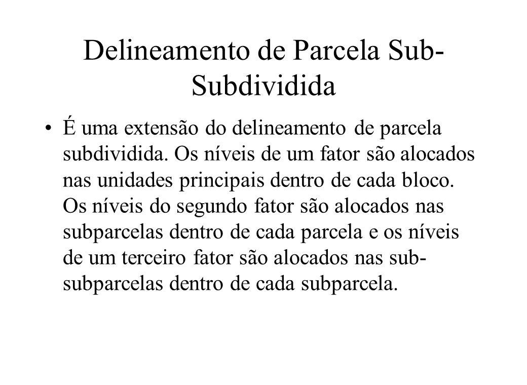 Delineamento de Parcela Sub- Subdividida É uma extensão do delineamento de parcela subdividida. Os níveis de um fator são alocados nas unidades princi