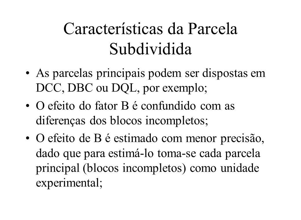 Características da Parcela Subdividida As parcelas principais podem ser dispostas em DCC, DBC ou DQL, por exemplo; O efeito do fator B é confundido co