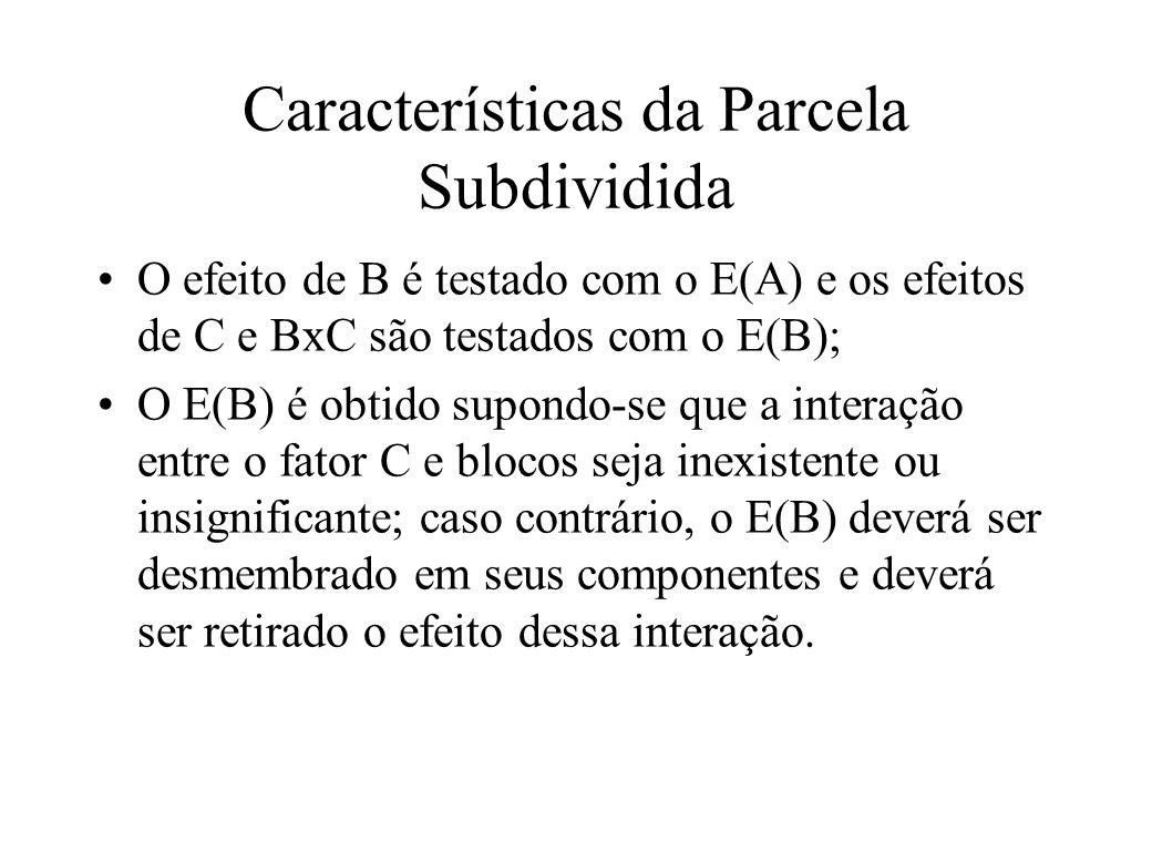 Características da Parcela Subdividida O efeito de B é testado com o E(A) e os efeitos de C e BxC são testados com o E(B); O E(B) é obtido supondo-se