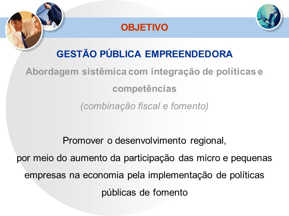 OBJETIVO GESTÃO PÚBLICA EMPREENDEDORA Abordagem sistêmica com integração de políticas e competências (combinação fiscal e fomento) Promover o desenvol