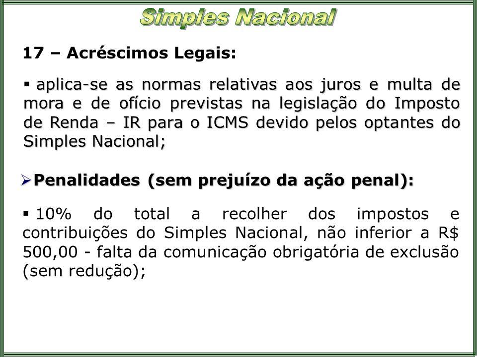 17 – Acréscimos Legais: aplica-se as normas relativas aos juros e multa de mora e de ofício previstas na legislação do Imposto de Renda – IR para o IC