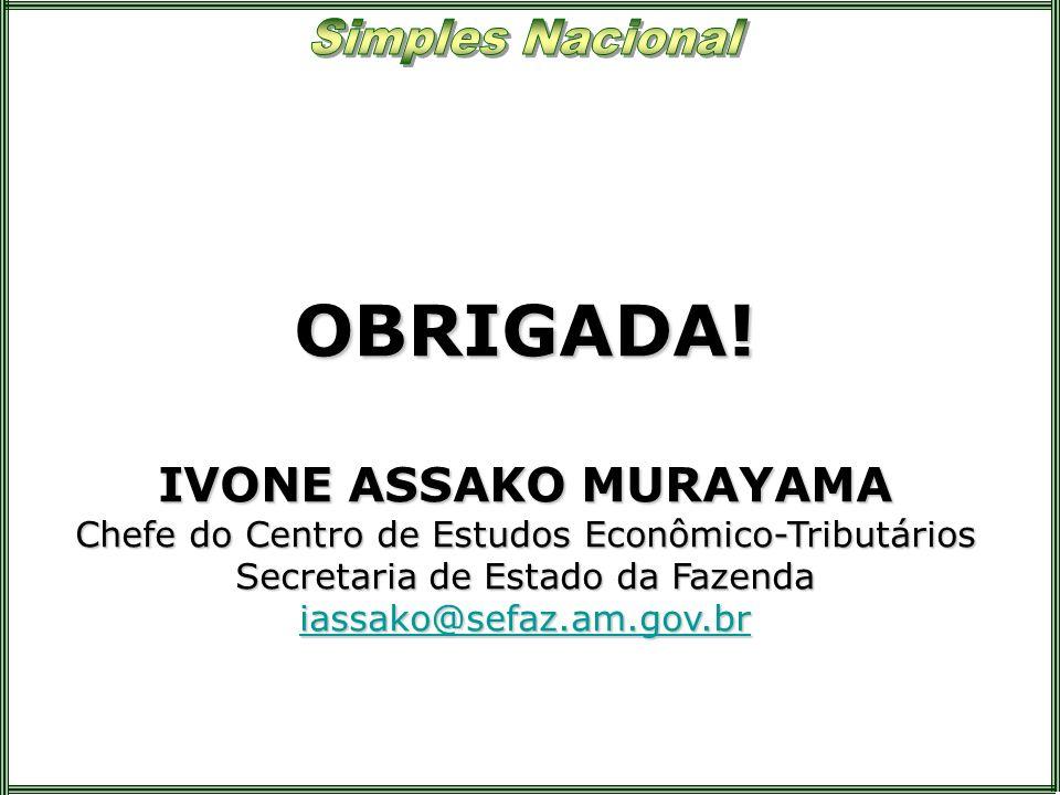 OBRIGADA! IVONE ASSAKO MURAYAMA Chefe do Centro de Estudos Econômico-Tributários Secretaria de Estado da Fazenda iassako@sefaz.am.gov.br