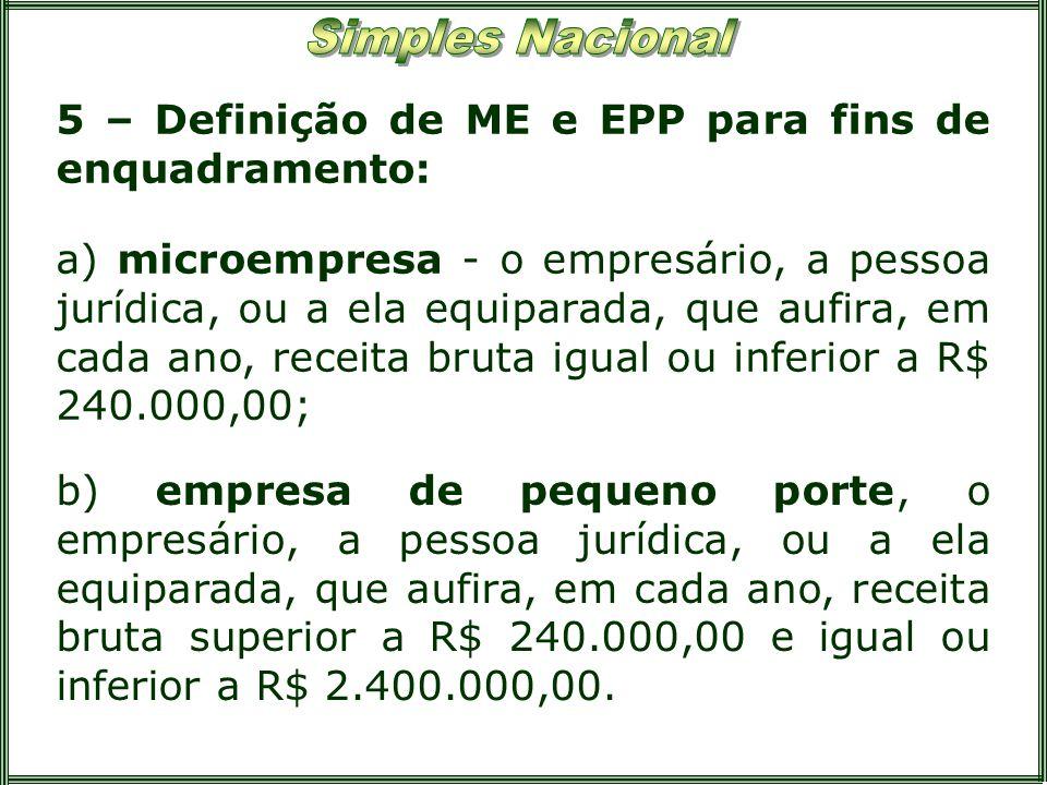 5 – Definição de ME e EPP para fins de enquadramento: a) microempresa - o empresário, a pessoa jurídica, ou a ela equiparada, que aufira, em cada ano,
