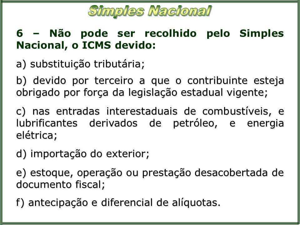 6 – Não pode ser recolhido pelo Simples Nacional, o ICMS devido: a) substituição tributária; b) devido por terceiro a que o contribuinte esteja obriga