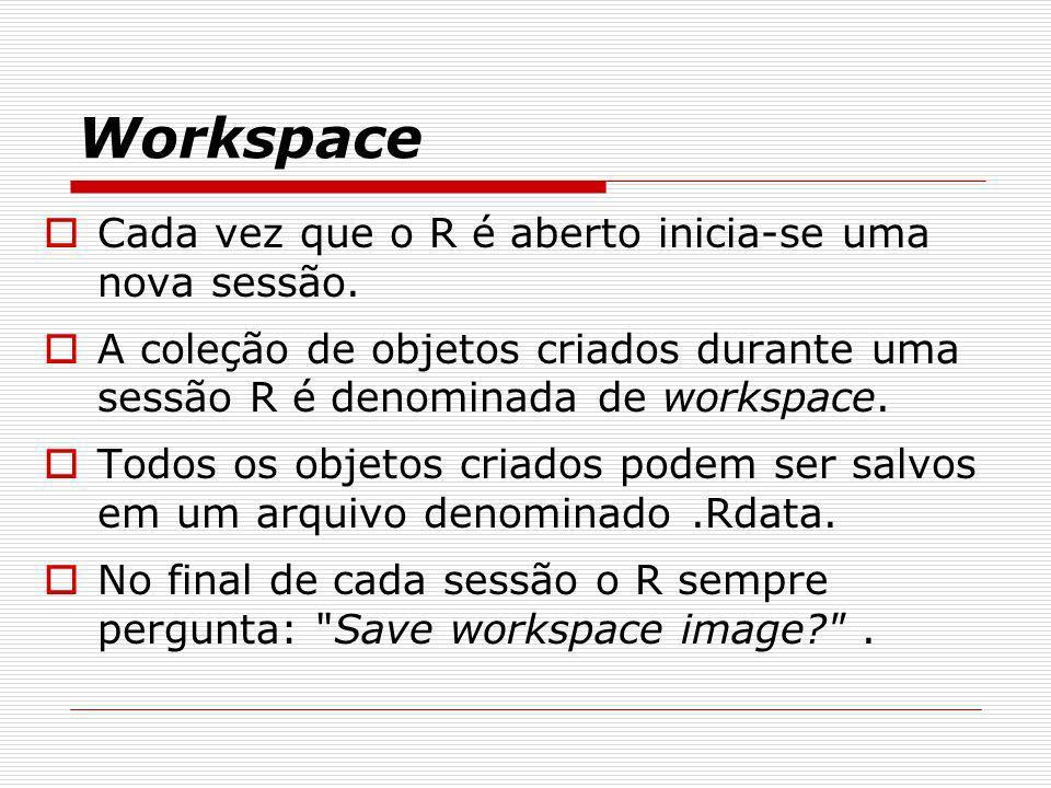 Workspace Cada vez que o R é aberto inicia-se uma nova sessão. A coleção de objetos criados durante uma sessão R é denominada de workspace. Todos os o