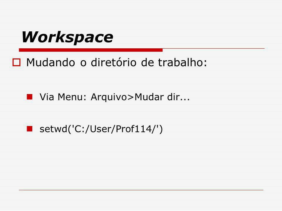 Workspace Mudando o diretório de trabalho: Via Menu: Arquivo>Mudar dir... setwd('C:/User/Prof114/')