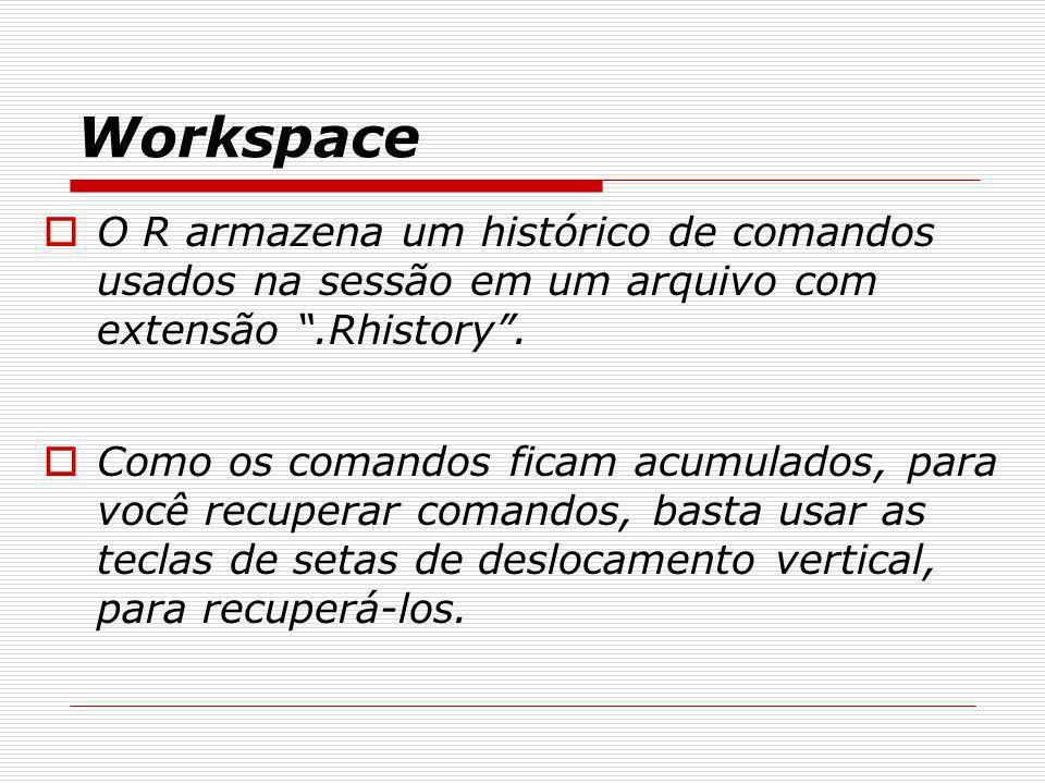Workspace O R armazena um histórico de comandos usados na sessão em um arquivo com extensão.Rhistory. Como os comandos ficam acumulados, para você rec