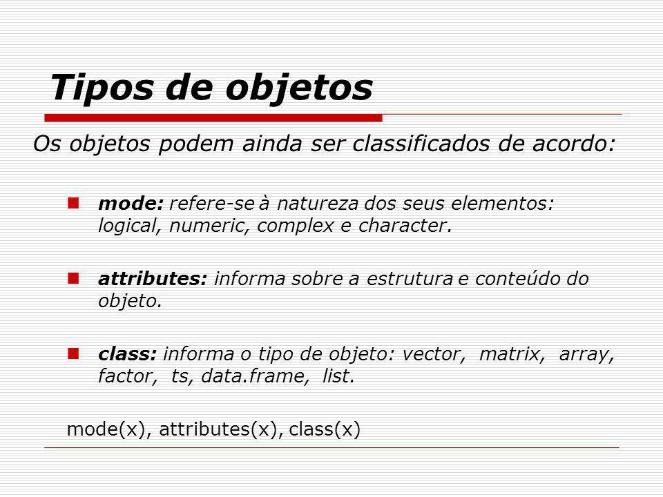 Tipos de objetos Os objetos podem ainda ser classificados de acordo: mode: refere-se à natureza dos seus elementos: logical, numeric, complex e charac
