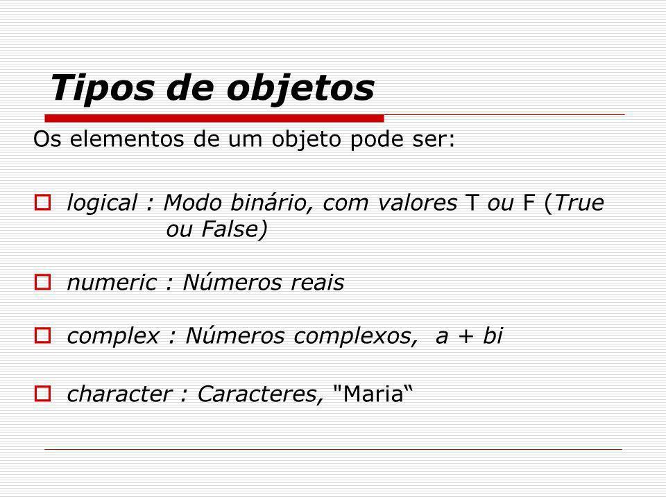 Tipos de objetos Os elementos de um objeto pode ser: logical : Modo binário, com valores T ou F (True ou False) numeric : Números reais complex : Núme
